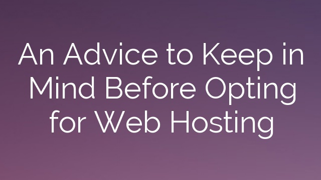 An Advice to Keep in Mind Before Opting for Web Hosting