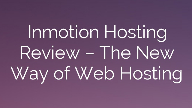 Inmotion Hosting Review – The New Way of Web Hosting